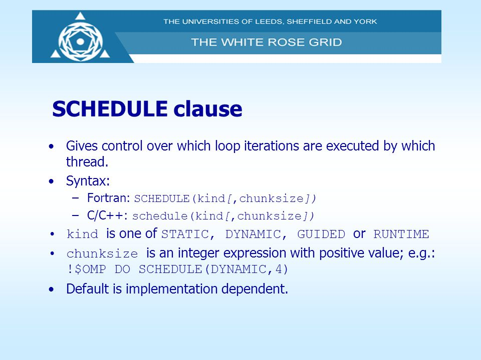 SCHEDULE clause Gives control over which loop iterations are executed by which thread. Syntax: Fortran: SCHEDULE(kind[,chunksize])